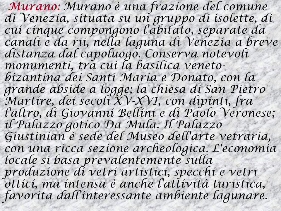 Murano: Murano è una frazione del comune di Venezia, situata su un gruppo di isolette, di cui cinque compongono l'abitato, separate da canali e da rii