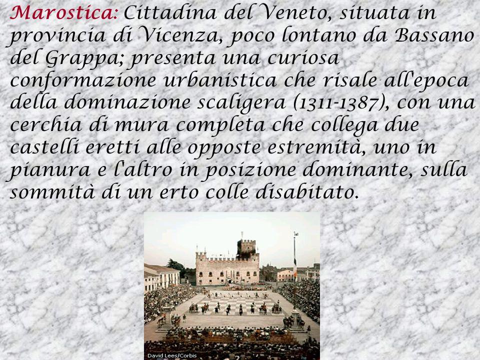 Marostica: Cittadina del Veneto, situata in provincia di Vicenza, poco lontano da Bassano del Grappa; presenta una curiosa conformazione urbanistica c