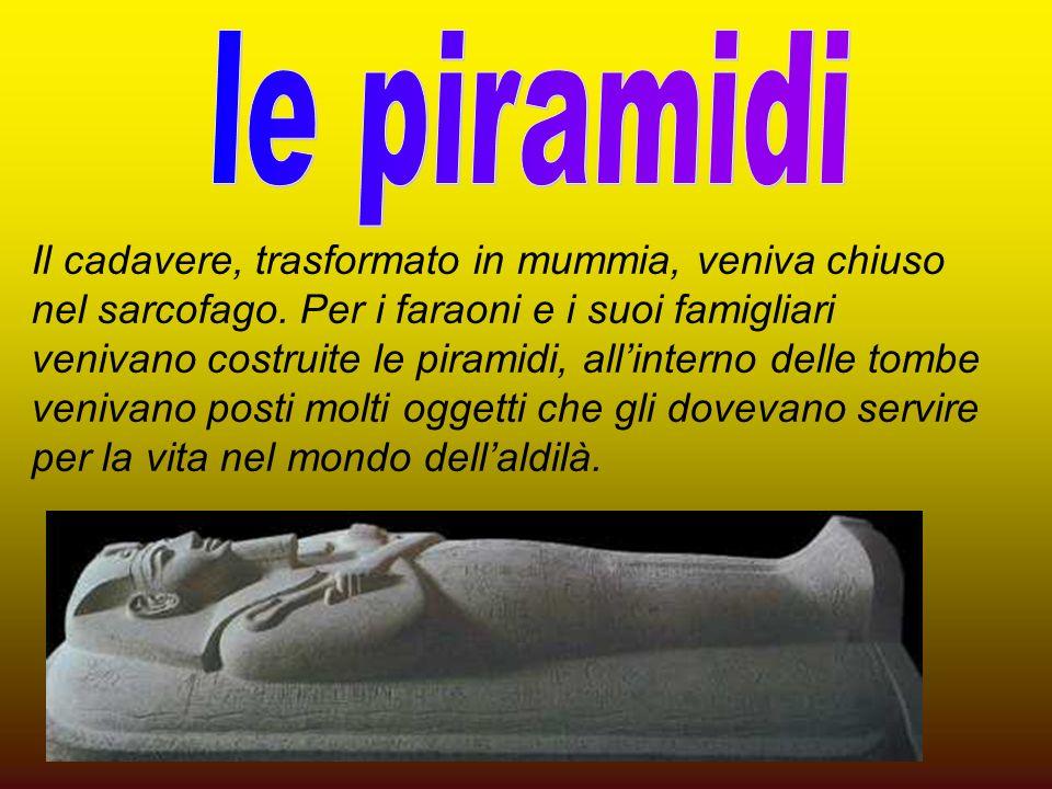 Il cadavere, trasformato in mummia, veniva chiuso nel sarcofago. Per i faraoni e i suoi famigliari venivano costruite le piramidi, allinterno delle to