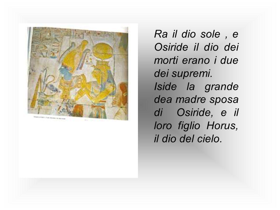 Ra il dio sole, e Osiride il dio dei morti erano i due dei supremi. Iside la grande dea madre sposa di Osiride, e il loro figlio Horus, il dio del cie