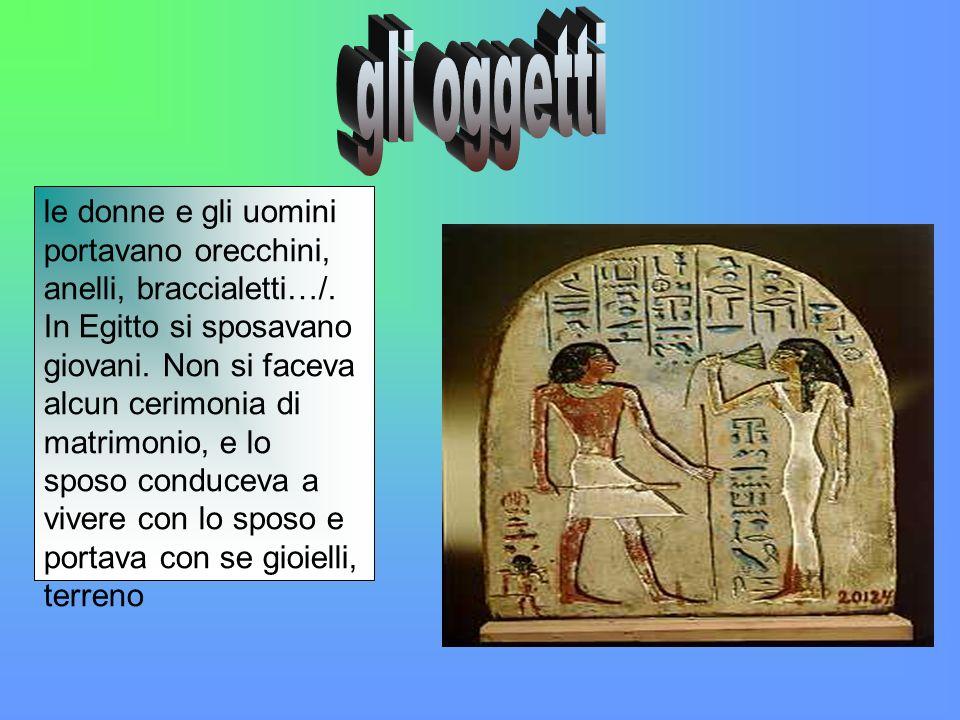 le donne e gli uomini portavano orecchini, anelli, braccialetti…/. In Egitto si sposavano giovani. Non si faceva alcun cerimonia di matrimonio, e lo s