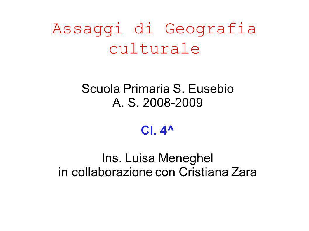 Assaggi di Geografia culturale Scuola Primaria S. Eusebio A. S. 2008-2009 Cl. 4^ Ins. Luisa Meneghel in collaborazione con Cristiana Zara