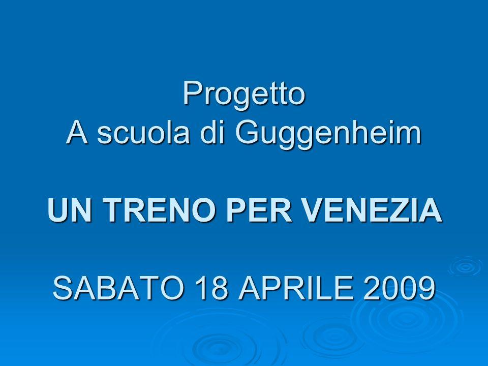 Progetto A scuola di Guggenheim UN TRENO PER VENEZIA SABATO 18 APRILE 2009
