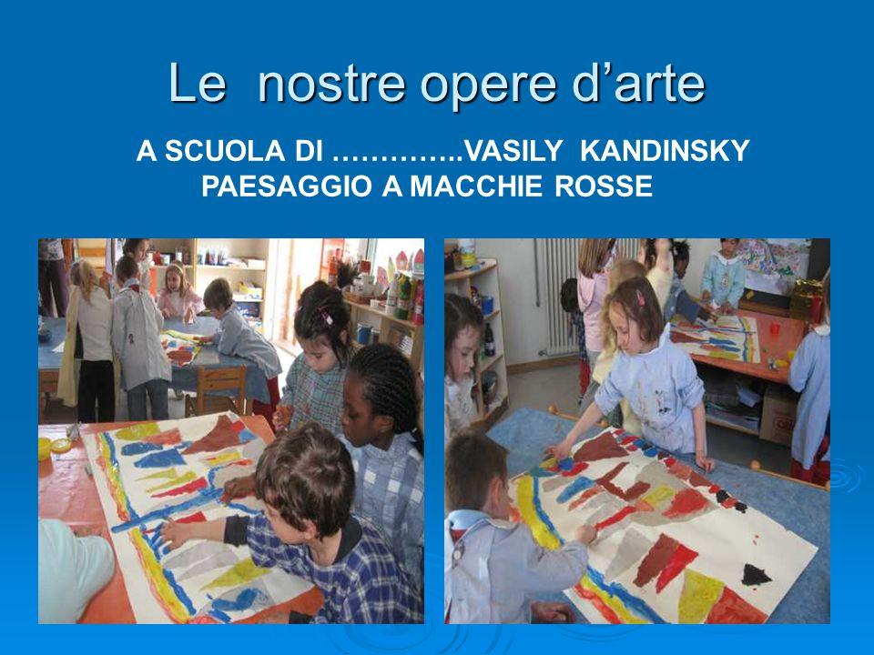 Le nostre opere darte A SCUOLA DI …………..VASILY KANDINSKY PAESAGGIO A MACCHIE ROSSE