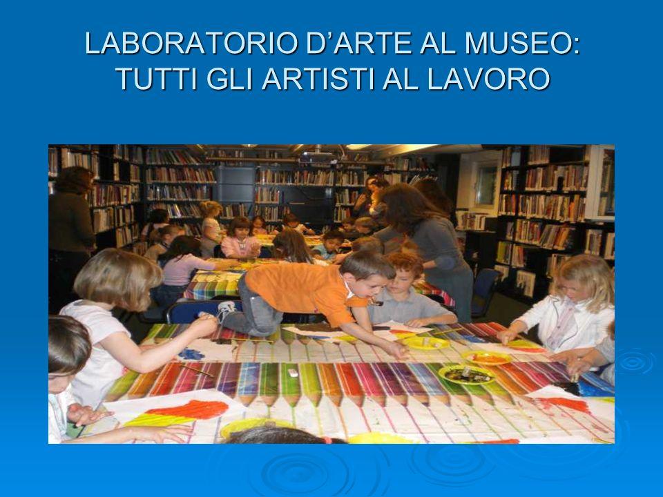 LABORATORIO DARTE AL MUSEO: TUTTI GLI ARTISTI AL LAVORO