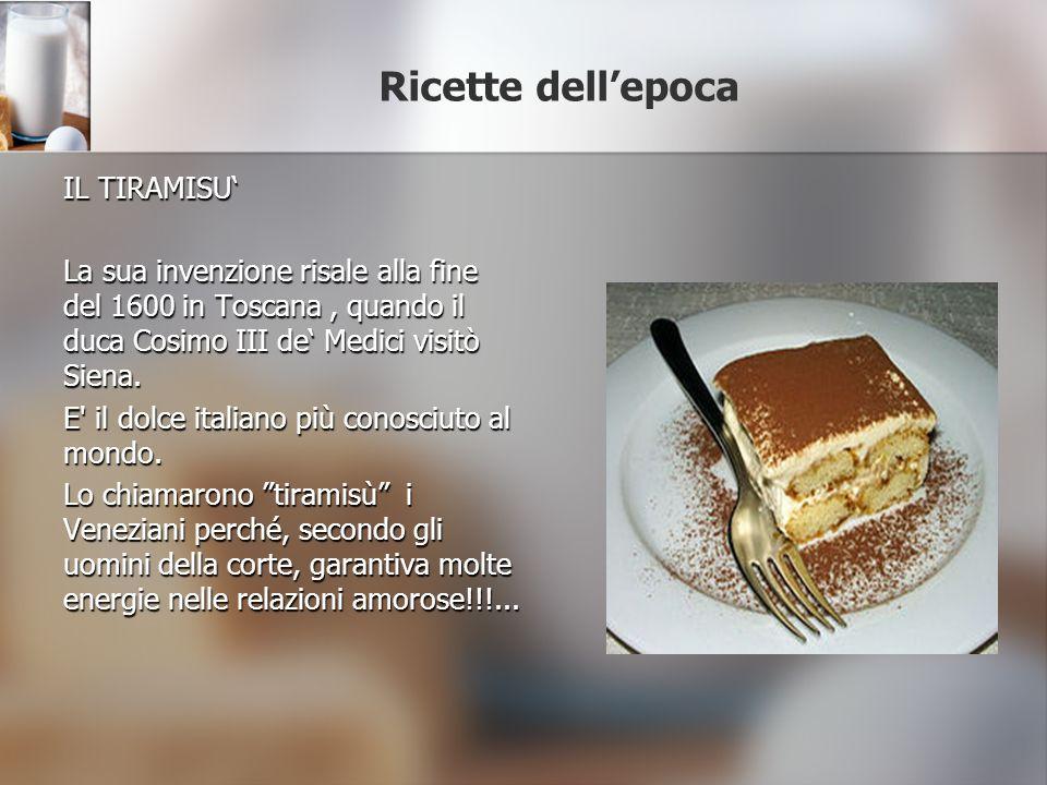 Ricette dellepoca IL TIRAMISU La sua invenzione risale alla fine del 1600 in Toscana, quando il duca Cosimo III de Medici visitò Siena. E' il dolce it
