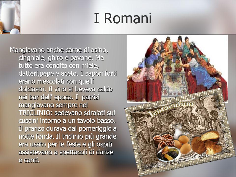 I Romani Mangiavano anche carne di asino, cinghiale, ghiro e pavone. Ma tutto era condito con miele, datteri,pepe e aceto. I sapori forti erano mescol