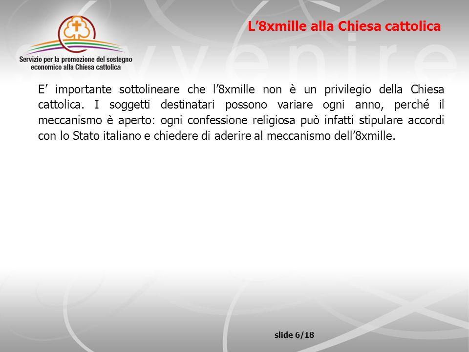 slide 7/18 L8xmille alla Chiesa cattolica Una legge dello Stato italiano (L.222/85) vincola la Chiesa cattolica a destinare l8xmille secondo tre destinazioni: * esigenze di culto della popolazione; * sostentamento del clero; * opere di carità in Italia e nel Terzo mondo.