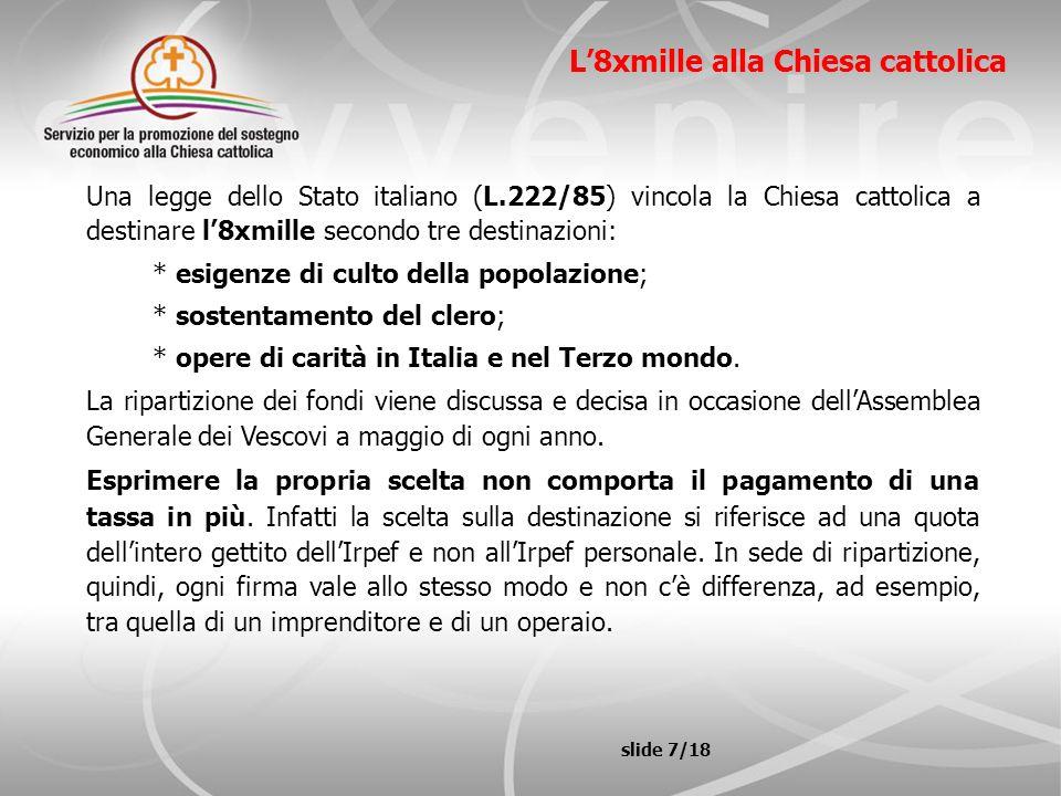slide 7/18 L8xmille alla Chiesa cattolica Una legge dello Stato italiano (L.222/85) vincola la Chiesa cattolica a destinare l8xmille secondo tre desti