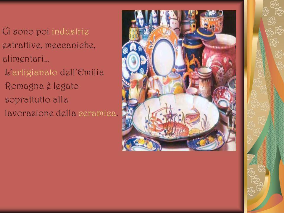 Ci sono poi industrie estrattive, meccaniche, alimentari… Lartigianato dellEmilia Romagna è legato soprattutto alla lavorazione della ceramica.
