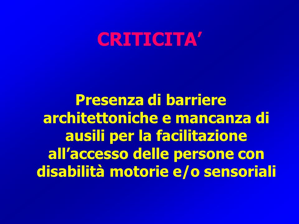 CRITICITA Presenza di barriere architettoniche e mancanza di ausili per la facilitazione allaccesso delle persone con disabilità motorie e/o sensorial