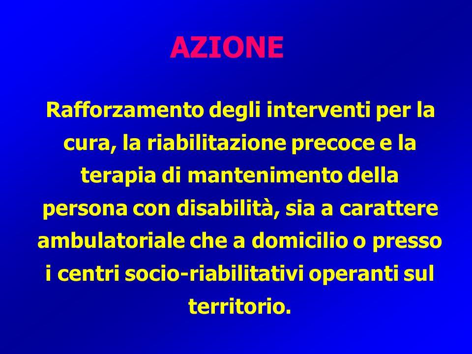 AZIONE Rafforzamento degli interventi per la cura, la riabilitazione precoce e la terapia di mantenimento della persona con disabilità, sia a caratter