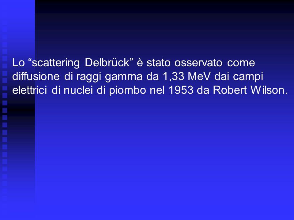 Lo scattering Delbrück è stato osservato come diffusione di raggi gamma da 1,33 MeV dai campi elettrici di nuclei di piombo nel 1953 da Robert Wilson.