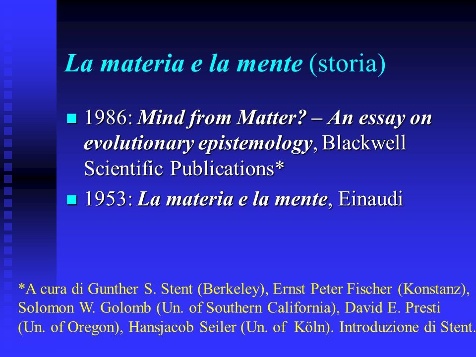 La materia e la mente (storia) 1986: Mind from Matter? – An essay on evolutionary epistemology, Blackwell Scientific Publications* 1986: Mind from Mat
