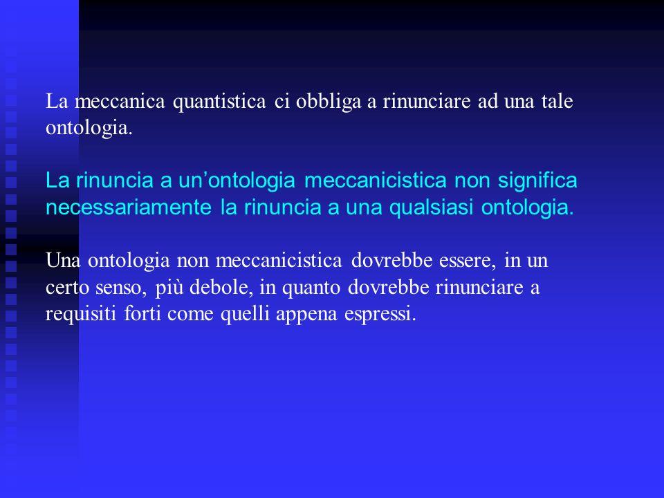 La meccanica quantistica ci obbliga a rinunciare ad una tale ontologia. La rinuncia a unontologia meccanicistica non significa necessariamente la rinu