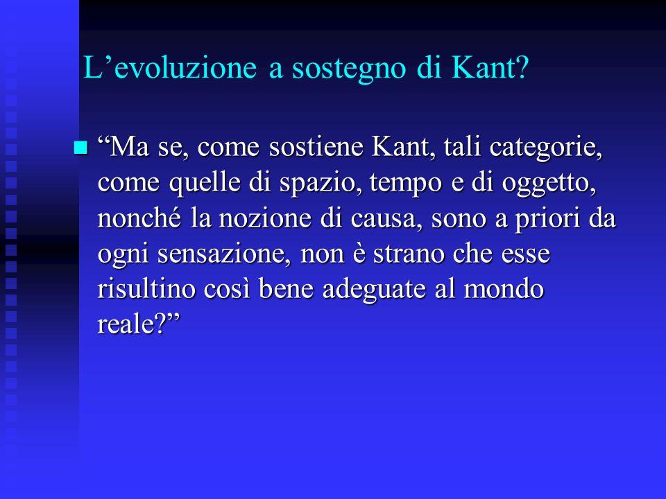 Levoluzione a sostegno di Kant? Ma se, come sostiene Kant, tali categorie, come quelle di spazio, tempo e di oggetto, nonché la nozione di causa, sono