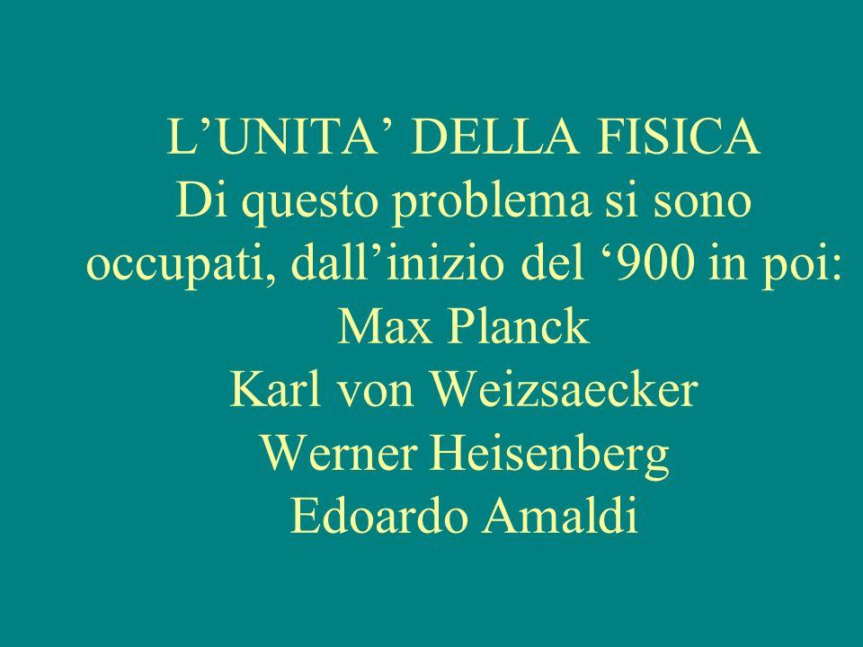 LUNITA DELLA FISICA Di questo problema si sono occupati, dallinizio del 900 in poi: Max Planck Karl von Weizsaecker Werner Heisenberg Edoardo Amaldi