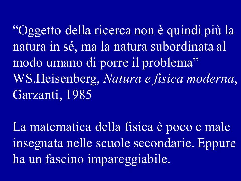 Oggetto della ricerca non è quindi più la natura in sé, ma la natura subordinata al modo umano di porre il problema WS.Heisenberg, Natura e fisica moderna, Garzanti, 1985 La matematica della fisica è poco e male insegnata nelle scuole secondarie.