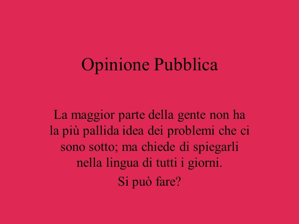 Opinione Pubblica La maggior parte della gente non ha la più pallida idea dei problemi che ci sono sotto; ma chiede di spiegarli nella lingua di tutti i giorni.