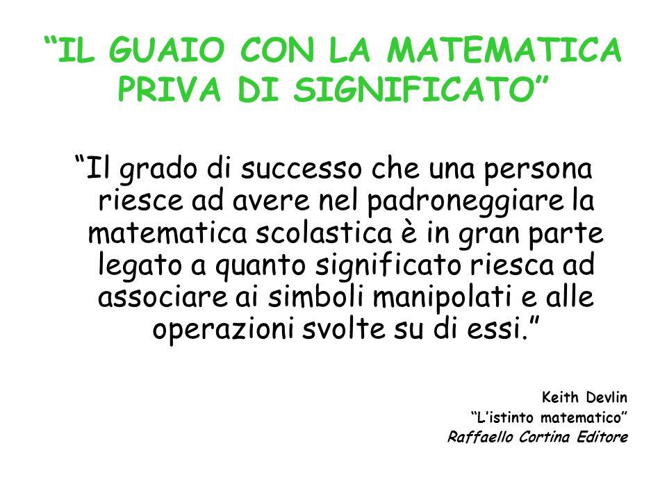 IL GUAIO CON LA MATEMATICA PRIVA DI SIGNIFICATO Il grado di successo che una persona riesce ad avere nel padroneggiare la matematica scolastica è in g