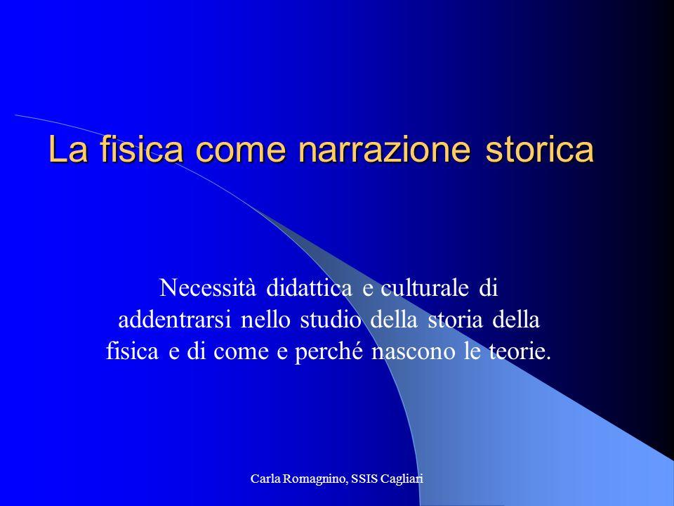 Carla Romagnino, SSIS Cagliari La fisica come narrazione storica Necessità didattica e culturale di addentrarsi nello studio della storia della fisica