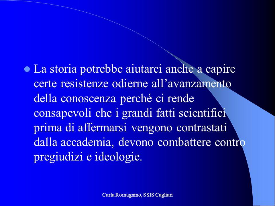 Carla Romagnino, SSIS Cagliari La storia potrebbe aiutarci anche a capire certe resistenze odierne allavanzamento della conoscenza perché ci rende con