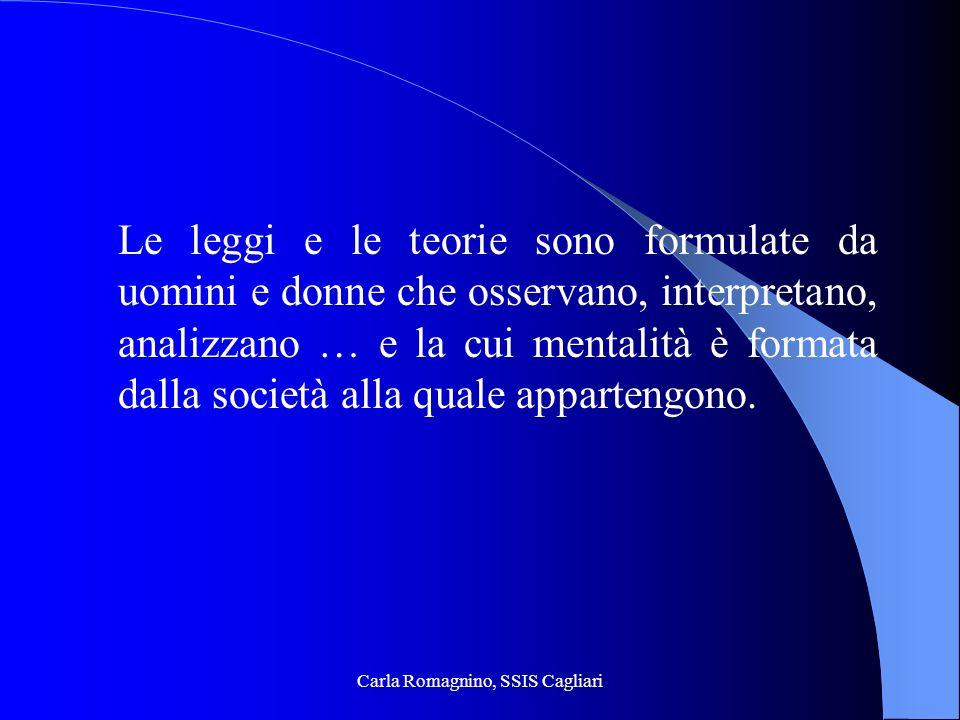 Carla Romagnino, SSIS Cagliari Le leggi e le teorie sono formulate da uomini e donne che osservano, interpretano, analizzano … e la cui mentalità è fo