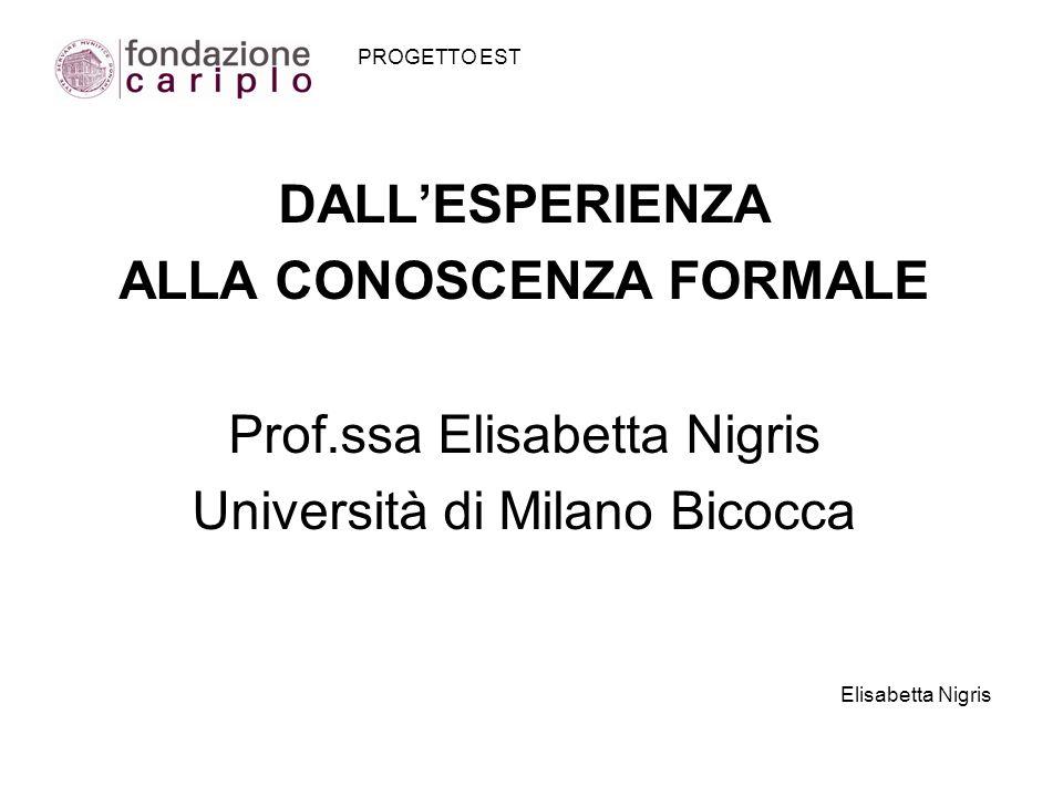 PROGETTO EST DALLESPERIENZA ALLA CONOSCENZA FORMALE Prof.ssa Elisabetta Nigris Università di Milano Bicocca Elisabetta Nigris
