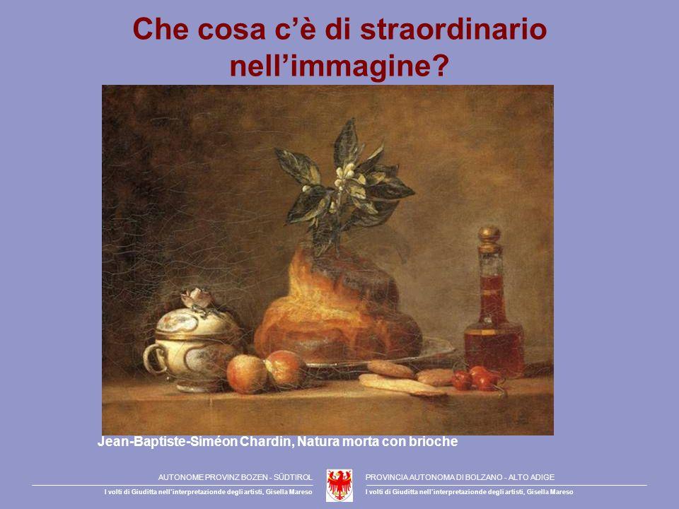 Che cosa cè di straordinario nellimmagine? Jean-Baptiste-Siméon Chardin, Natura morta con brioche AUTONOME PROVINZ BOZEN - SÜDTIROLPROVINCIA AUTONOMA