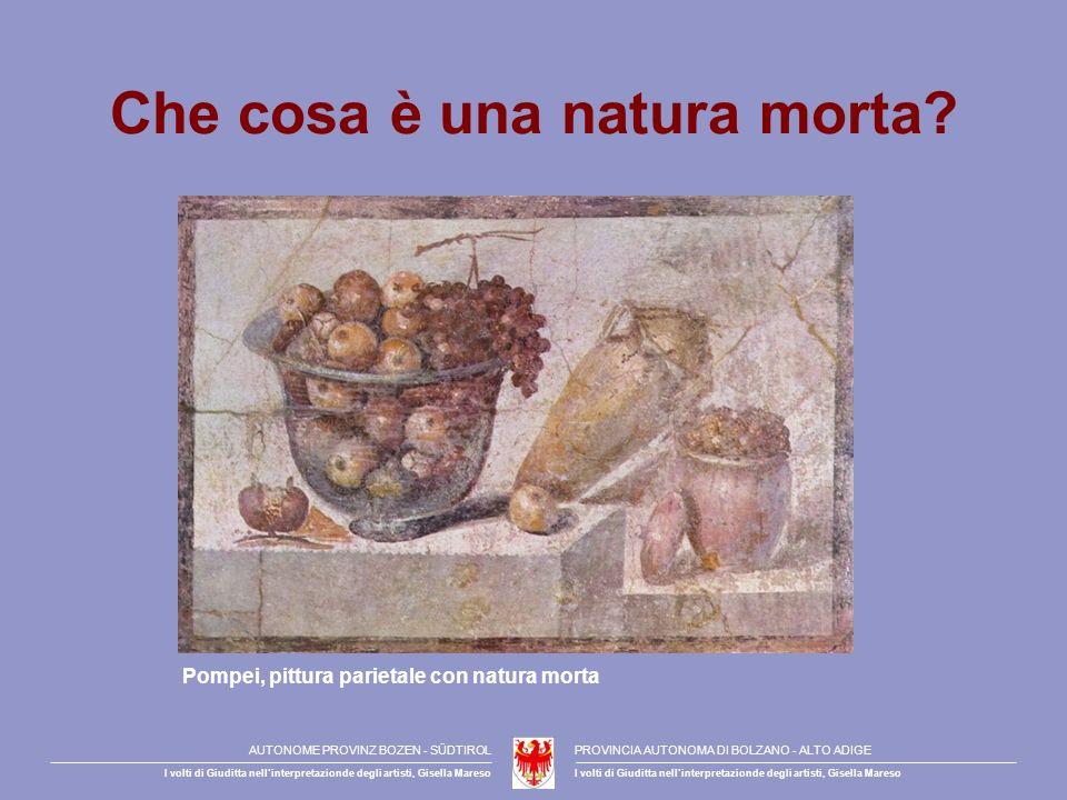 Che cosa è una natura morta? Pompei, pittura parietale con natura morta AUTONOME PROVINZ BOZEN - SÜDTIROLPROVINCIA AUTONOMA DI BOLZANO - ALTO ADIGE I