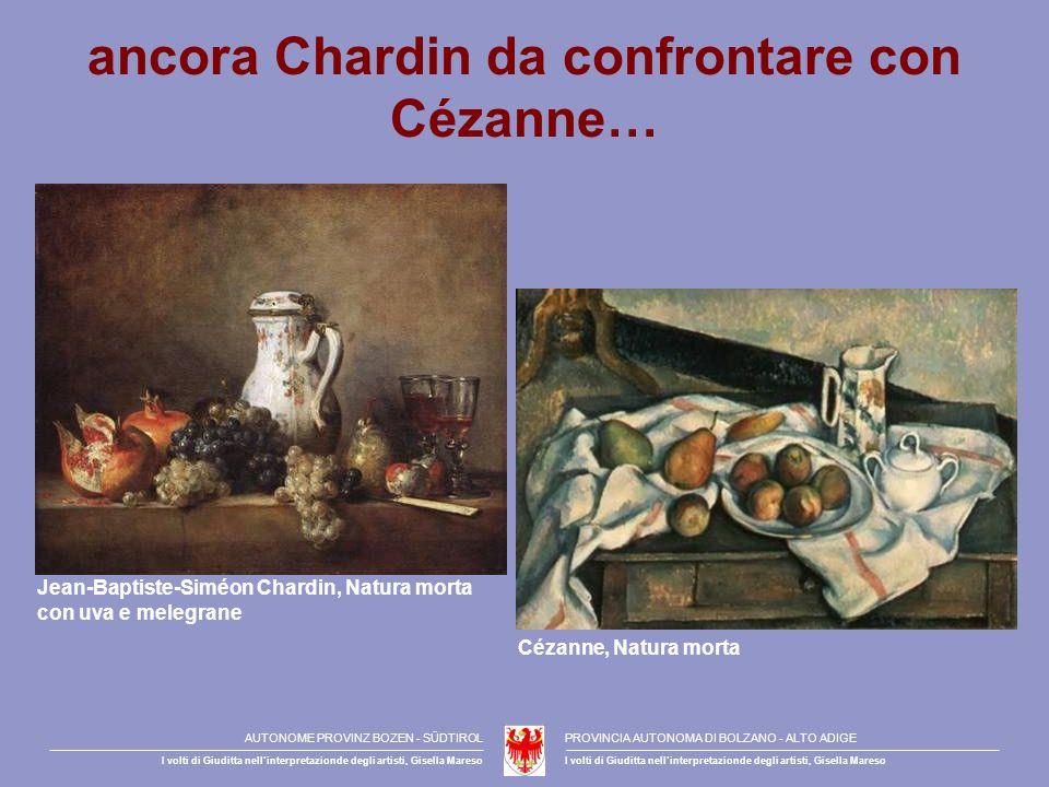 ancora Chardin da confrontare con Cézanne… Jean-Baptiste-Siméon Chardin, Natura morta con uva e melegrane Cézanne, Natura morta AUTONOME PROVINZ BOZEN - SÜDTIROLPROVINCIA AUTONOMA DI BOLZANO - ALTO ADIGE I volti di Giuditta nellinterpretazionde degli artisti, Gisella Mareso