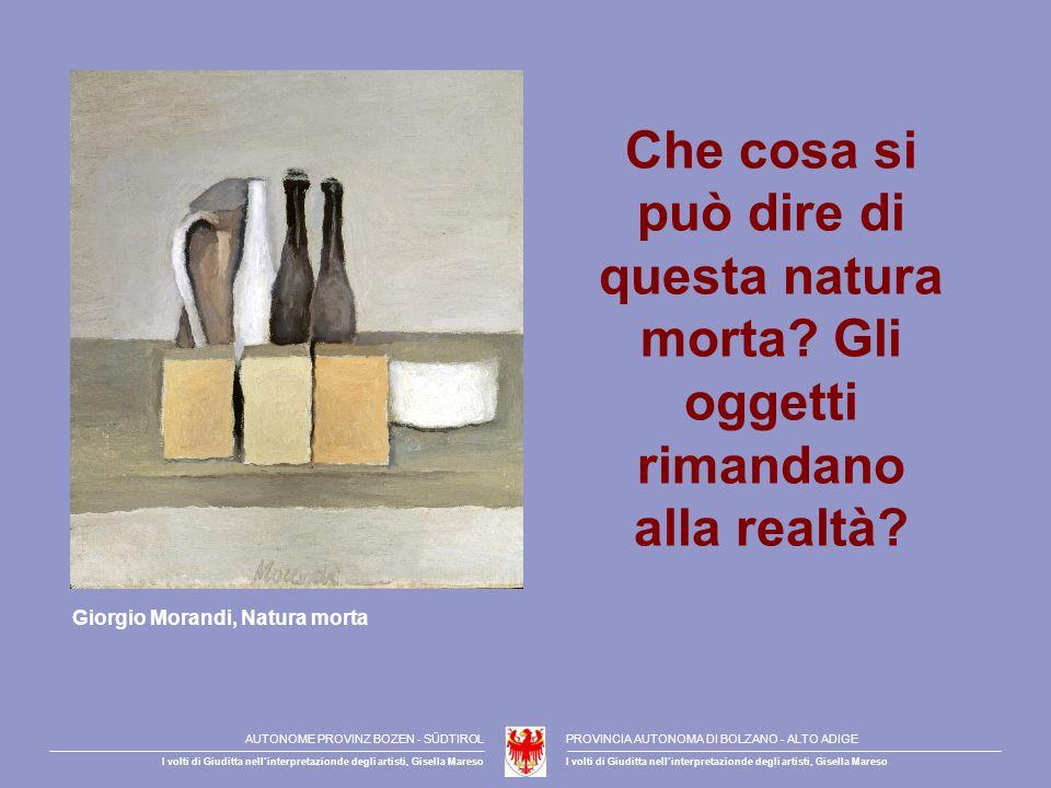 Che cosa si può dire di questa natura morta? Gli oggetti rimandano alla realtà? Giorgio Morandi, Natura morta AUTONOME PROVINZ BOZEN - SÜDTIROLPROVINC