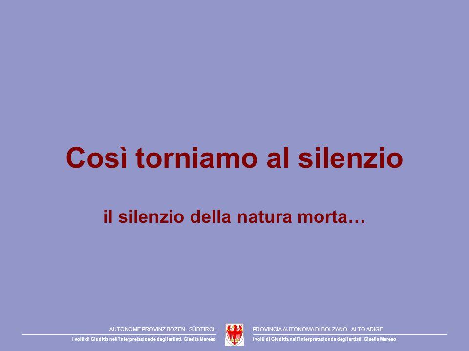Così torniamo al silenzio il silenzio della natura morta… AUTONOME PROVINZ BOZEN - SÜDTIROLPROVINCIA AUTONOMA DI BOLZANO - ALTO ADIGE I volti di Giuditta nellinterpretazionde degli artisti, Gisella Mareso