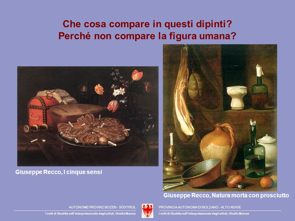 Che cosa compare in questi dipinti? Perché non compare la figura umana? Giuseppe Recco, I cinque sensi Giuseppe Recco, Natura morta con prosciutto AUT
