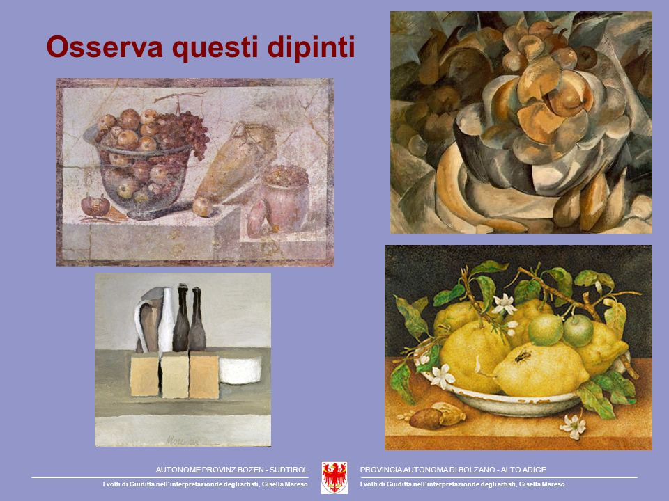 Osserva questi dipinti AUTONOME PROVINZ BOZEN - SÜDTIROLPROVINCIA AUTONOMA DI BOLZANO - ALTO ADIGE I volti di Giuditta nellinterpretazionde degli artisti, Gisella Mareso