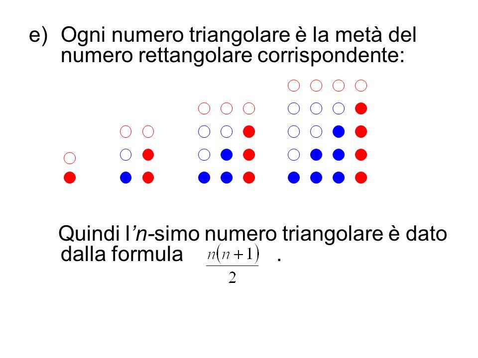 e)Ogni numero triangolare è la metà del numero rettangolare corrispondente: Quindi ln-simo numero triangolare è dato dalla formula.