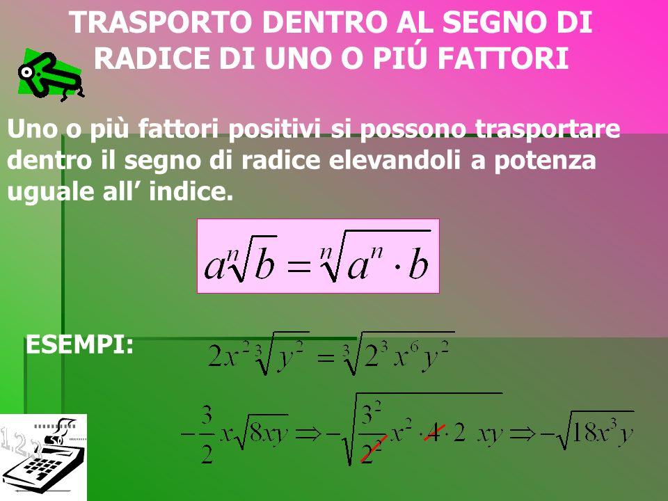 TRASPORTO FUORI DAL SEGNO DI RADICE DI 1 O PIÙ RADICALI Questa operazione si può eseguire solo se nel radicando si presentano fattori che hanno esponenti uguali all indice oppure multiplo dell indice.