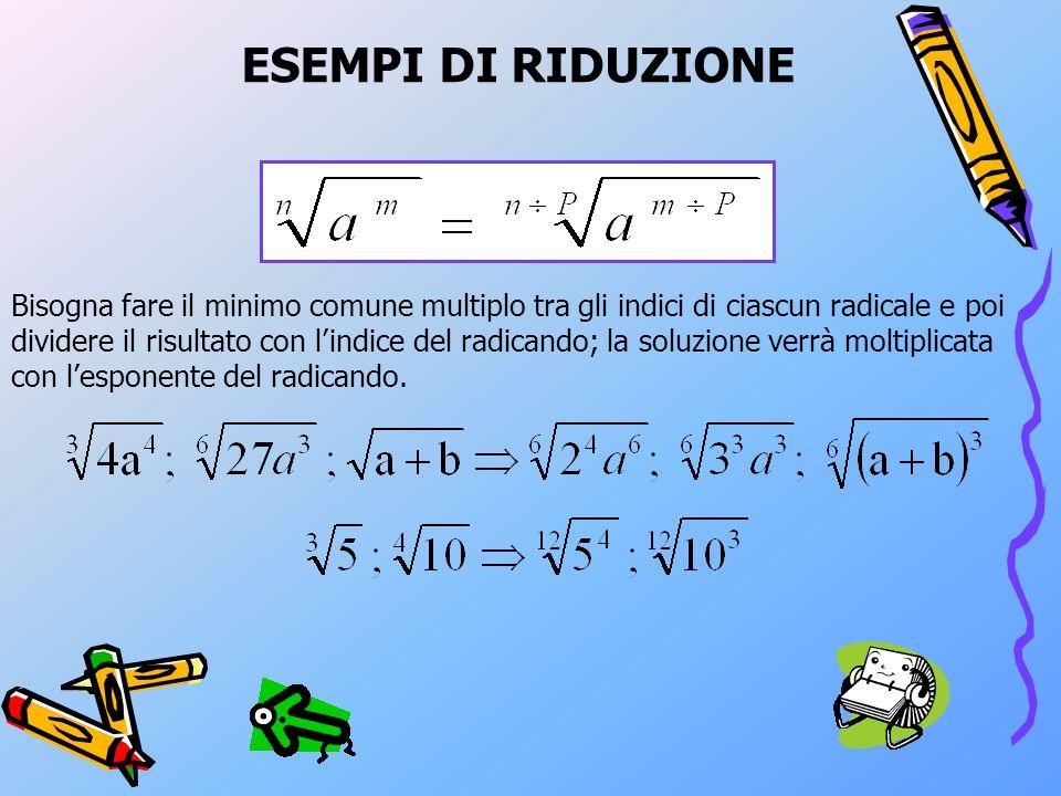 ESEMPI DI RIDUZIONE Bisogna fare il minimo comune multiplo tra gli indici di ciascun radicale e poi dividere il risultato con lindice del radicando; la soluzione verrà moltiplicata con lesponente del radicando.