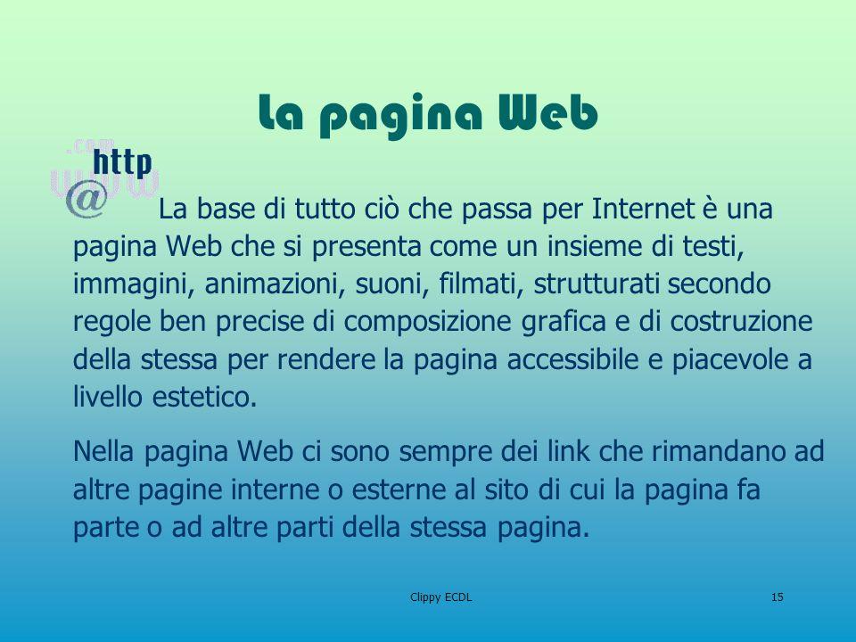 Clippy ECDL15 La pagina Web La base di tutto ciò che passa per Internet è una pagina Web che si presenta come un insieme di testi, immagini, animazion
