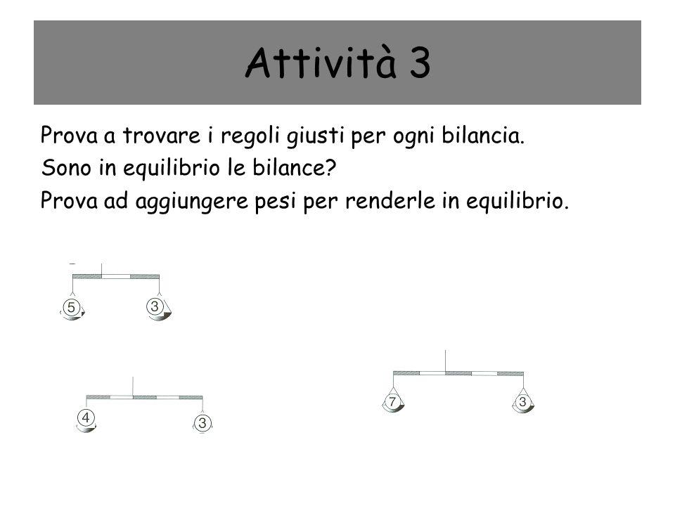 Attività 3 Prova a trovare i regoli giusti per ogni bilancia. Sono in equilibrio le bilance? Prova ad aggiungere pesi per renderle in equilibrio.