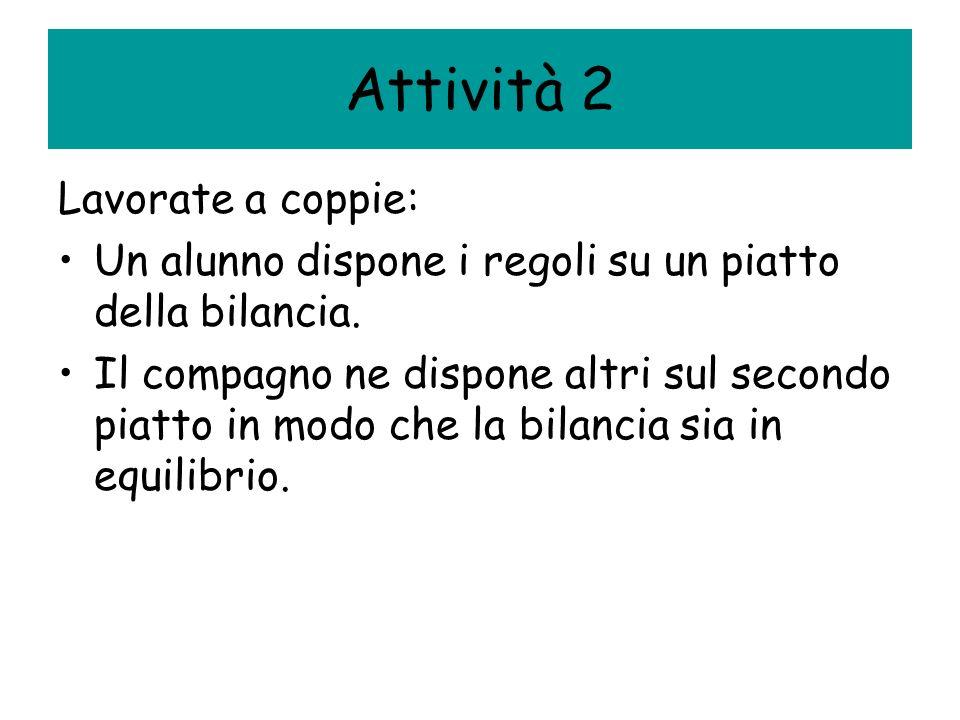 Attività 2 Lavorate a coppie: Un alunno dispone i regoli su un piatto della bilancia. Il compagno ne dispone altri sul secondo piatto in modo che la b