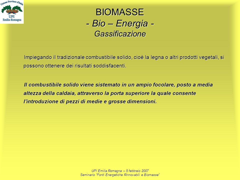 UPI Emilia Romagna – 5 febbraio 2007 Seminario Fonti Energetiche Rinnovabili e Biomasse BIOMASSE - Bio – Energia - Gassificazione Impiegando il tradiz