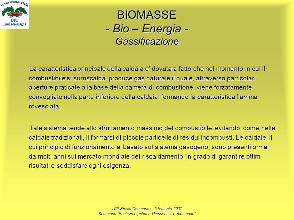 UPI Emilia Romagna – 5 febbraio 2007 Seminario Fonti Energetiche Rinnovabili e Biomasse BIOMASSE - Bio – Energia - Gassificazione La caratteristica pr