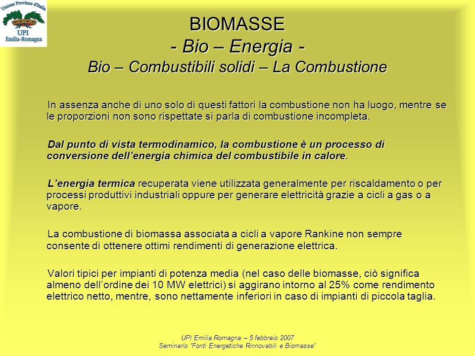 UPI Emilia Romagna – 5 febbraio 2007 Seminario Fonti Energetiche Rinnovabili e Biomasse BIOMASSE - Bio – Energia - Bio – Combustibili solidi – La Comb