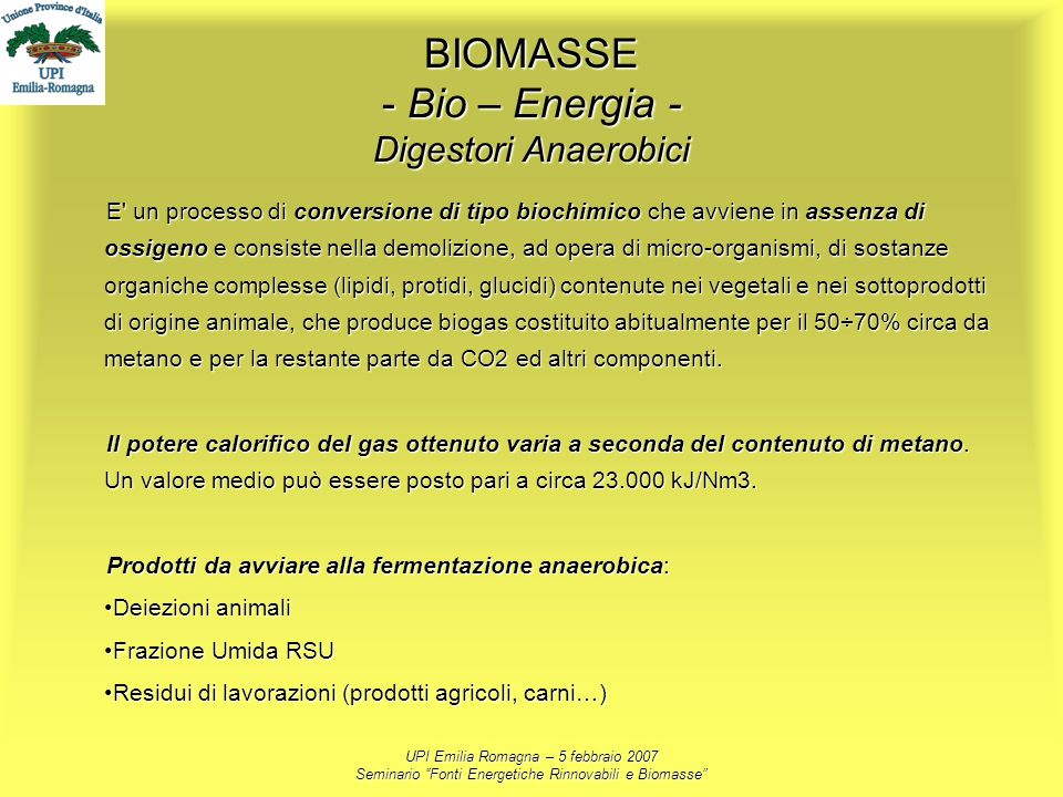 UPI Emilia Romagna – 5 febbraio 2007 Seminario Fonti Energetiche Rinnovabili e Biomasse BIOMASSE - Bio – Energia - Digestori Anaerobici E' un processo