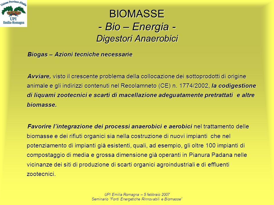 UPI Emilia Romagna – 5 febbraio 2007 Seminario Fonti Energetiche Rinnovabili e Biomasse BIOMASSE - Bio – Energia - Digestori Anaerobici Biogas – Azion