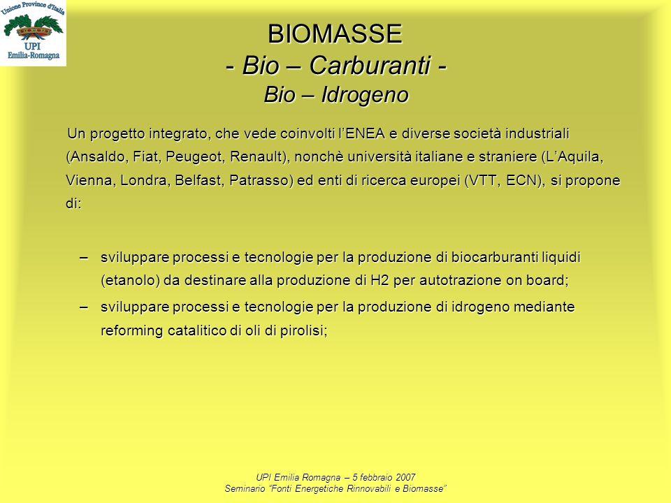 UPI Emilia Romagna – 5 febbraio 2007 Seminario Fonti Energetiche Rinnovabili e Biomasse BIOMASSE - Bio – Carburanti - Bio – Idrogeno Un progetto integ