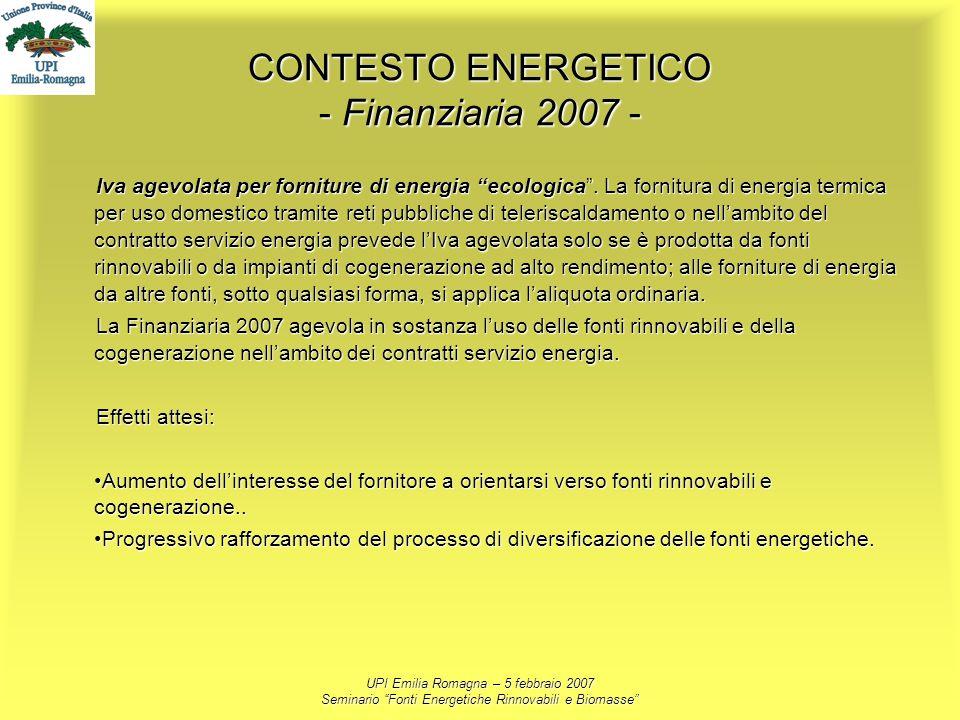 UPI Emilia Romagna – 5 febbraio 2007 Seminario Fonti Energetiche Rinnovabili e Biomasse CONTESTO ENERGETICO - Finanziaria 2007 - Iva agevolata per for