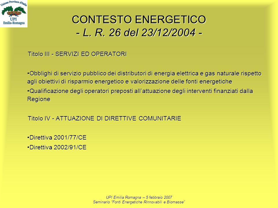 UPI Emilia Romagna – 5 febbraio 2007 Seminario Fonti Energetiche Rinnovabili e Biomasse CONTESTO ENERGETICO - L. R. 26 del 23/12/2004 - Titolo III - S