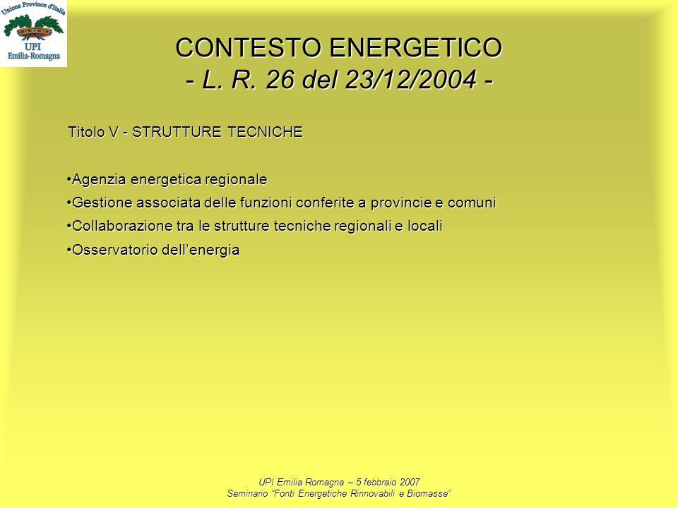 UPI Emilia Romagna – 5 febbraio 2007 Seminario Fonti Energetiche Rinnovabili e Biomasse CONTESTO ENERGETICO - L. R. 26 del 23/12/2004 - Titolo V - STR